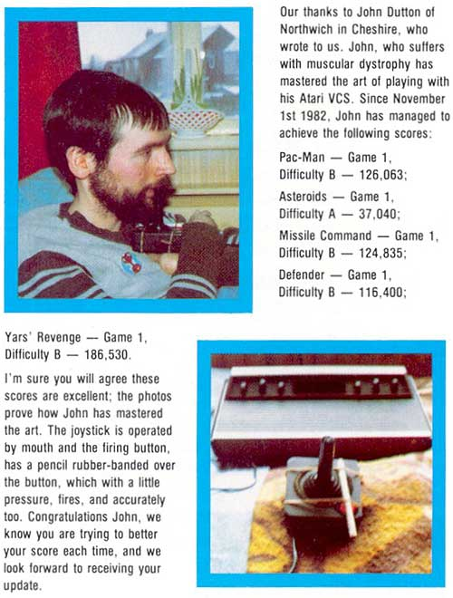 """Our thanks to John Dutton of Northwich in Cheshire, who wrote to us. John, who suffers with muscular dystrophy has mastered the art of playing with his Atari VCS. Since November 1st 1982, John has managed to achieve the following scores: Pac-Man - Game 1 Difficulty B - 126,063 ....etc. I'm sure you will agree these scores are excellent; the photos prove how John has mastered the art. The joystick is operated by mouth and the firing button has a pencil rubber-banded over the button, which with a little pressure, fires, and accurately too. Congratulations John, we know you are trying to better your score each time, and we look forward to reciving your update."